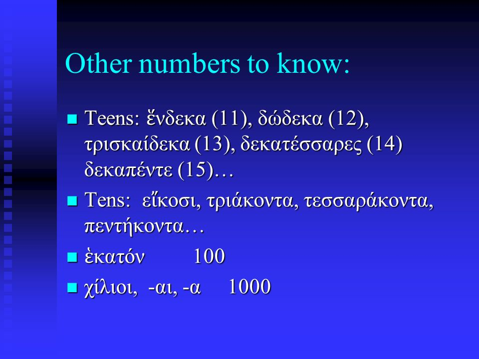 Other numbers to know: Teens: ἕ νδεκα (11), δώδεκα (12), τρισκαίδεκα (13), δεκατέσσαρες (14) δεκαπέντε (15)… Teens: ἕ νδεκα (11), δώδεκα (12), τρισκαίδεκα (13), δεκατέσσαρες (14) δεκαπέντε (15)… Tens: ε ἴ κοσι, τριάκοντα, τεσσαράκοντα, πεντήκοντα… Tens: ε ἴ κοσι, τριάκοντα, τεσσαράκοντα, πεντήκοντα… ἑ κατόν 100 ἑ κατόν 100 χίλιοι, -αι, -α 1000 χίλιοι, -αι, -α 1000