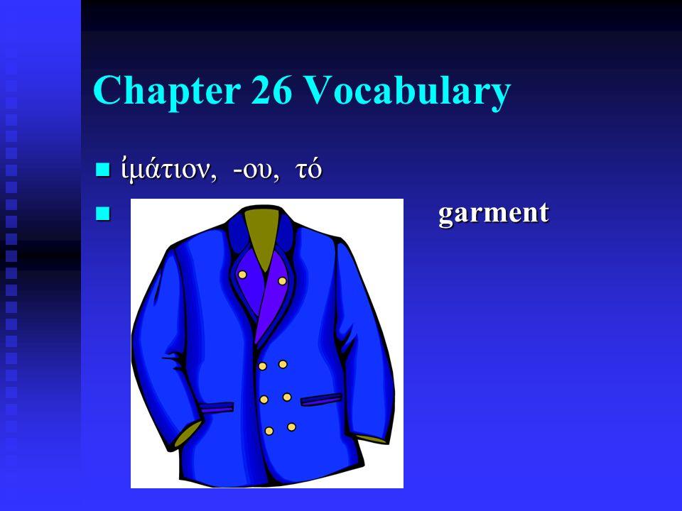 Chapter 26 Vocabulary ἰ μάτιον, -ου, τό ἰ μάτιον, -ου, τό garment garment