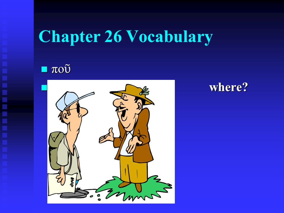 Chapter 26 Vocabulary πο ῦ πο ῦ where where