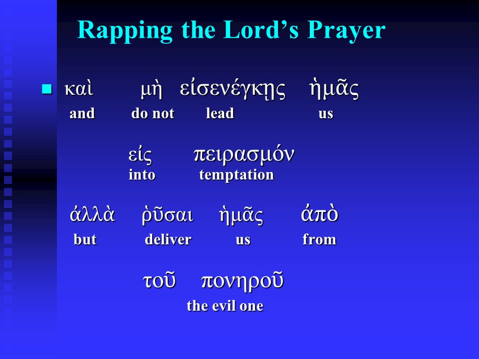 Rapping the Lord's Prayer κα ὶ μ ὴ ε ἰ σενέγκ ῃ ς ἡ μ ᾶ ς and do not lead us ε ἰ ς πειρασμόν into temptation ἀ λλ ὰ ῥῦ σαι ἡ μ ᾶ ς ἀ π ὸ but deliver us from το ῦ πονηρο ῦ the evil one κα ὶ μ ὴ ε ἰ σενέγκ ῃ ς ἡ μ ᾶ ς and do not lead us ε ἰ ς πειρασμόν into temptation ἀ λλ ὰ ῥῦ σαι ἡ μ ᾶ ς ἀ π ὸ but deliver us from το ῦ πονηρο ῦ the evil one
