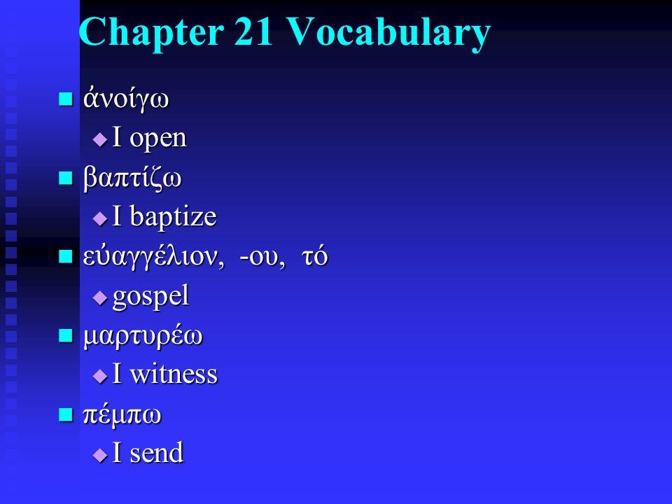 Chapter 21 Vocabulary ἀ νοίγω ἀ νοίγω  I open βαπτίζω βαπτίζω  I baptize ε ὐ αγγέλιον, -ου, τό ε ὐ αγγέλιον, -ου, τό  gospel μαρτυρέω μαρτυρέω  I witness πέμπω πέμπω  I send