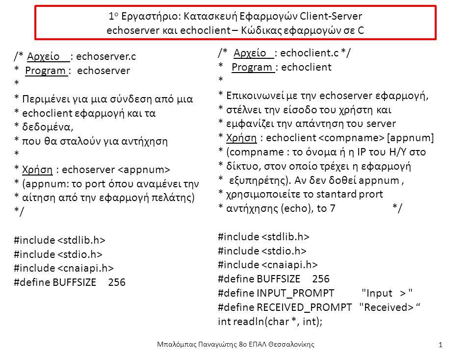 1 ο Εργαστήριο: Κατασκευή Εφαρμογών Client-Server echoserver και echoclient – Κώδικας εφαρμογών σε C Μπαλόμπας Παναγιώτης 8ο ΕΠΑΛ Θεσσαλονίκης 1 /* Αρχείο : echoserver.c * Program : echoserver * * Περιμένει για μια σύνδεση από μια * echoclient εφαρμογή και τα * δεδομένα, * που θα σταλούν για αντήχηση * * Χρήση : echoserver * (appnum: το port όπου αναμένει την * αίτηση από την εφαρμογή πελάτης) */ #include #define BUFFSIZE256 /* Αρχείο : echoclient.c */ * Program : echoclient * * Επικοινωνεί με την echoserver εφαρμογή, * στέλνει την είσοδο του χρήστη και * εμφανίζει την απάντηση του server * Χρήση : echoclient [appnum] * (compname : το όνομα ή η ΙΡ του Η/Υ στο * δίκτυο, στον οποίο τρέχει η εφαρμογή * εξυπηρέτης).