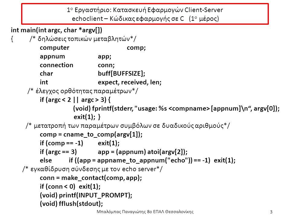 1 ο Εργαστήριο: Κατασκευή Εφαρμογών Client-Server echoclient – Κώδικας εφαρμογής σε C (1 ο μέρος) Μπαλόμπας Παναγιώτης 8ο ΕΠΑΛ Θεσσαλονίκης 3 int main(int argc, char *argv[]) { /* δηλώσεις τοπικών μεταβλητών*/ computercomp; appnumapp; connectionconn; charbuff[BUFFSIZE]; intexpect, received, len; /* έλεγχος ορθότητας παραμέτρων*/ if (argc 3) { (void) fprintf(stderr, usage: %s [appnum]\n , argv[0]); exit(1);} /* μετατροπή των παραμέτρων συμβόλων σε δυαδικούς αριθμούς*/ comp = cname_to_comp(argv[1]); if (comp == -1)exit(1); if (argc == 3)app = (appnum) atoi(argv[2]); elseif ((app = appname_to_appnum( echo )) == -1)exit(1); /* εγκαθίδρυση σύνδεσης με τον echo server*/ conn = make_contact(comp, app); if (conn < 0) exit(1); (void) printf(INPUT_PROMPT); (void) fflush(stdout);