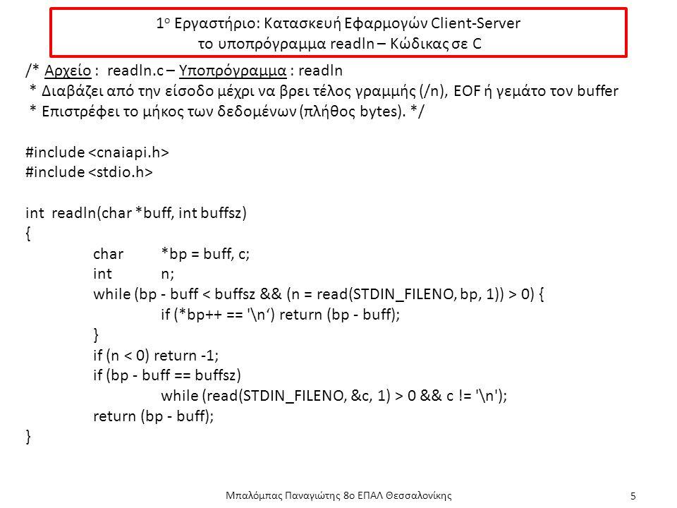 1 ο Εργαστήριο: Κατασκευή Εφαρμογών Client-Server το υποπρόγραμμα readln – Κώδικας σε C Μπαλόμπας Παναγιώτης 8ο ΕΠΑΛ Θεσσαλονίκης 5 /* Αρχείο : readln.c – Υποπρόγραμμα : readln * Διαβάζει από την είσοδο μέχρι να βρει τέλος γραμμής (/n), EOF ή γεμάτο τον buffer * Επιστρέφει το μήκος των δεδομένων (πλήθος bytes).