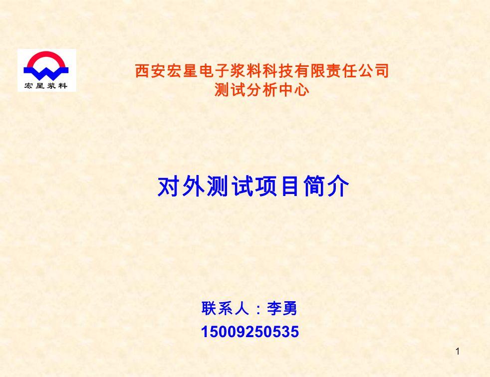 1 西安宏星电子浆料科技有限责任公司 测试分析中心 对外测试项目简介 联系人:李勇 15009250535