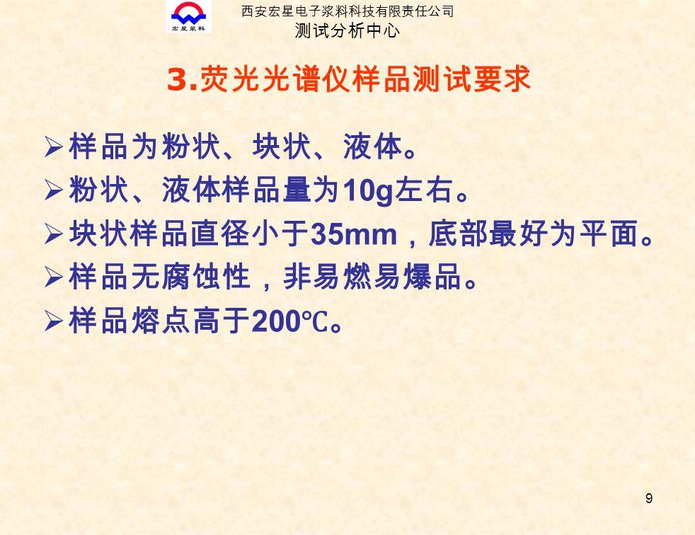 9 3. 荧光光谱仪样品测试要求  样品为粉状、块状、液体。  粉状、液体样品量为 10g 左右。  块状样品直径小于 35mm ,底部最好为平面。  样品无腐蚀性,非易燃易爆品。  样品熔点高于 200 ℃。 西安宏星电子浆料科技有限责任公司 测试分析中心