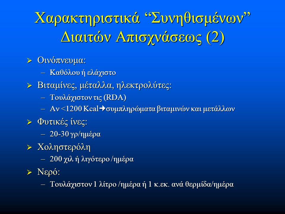 Χαρακτηριστικά Συνηθισμένων Διαιτών Απισχνάσεως (2)  Οινόπνευμα: –Καθόλου ή ελάχιστο  Βιταμίνες, μέταλλα, ηλεκτρολύτες: –Τουλάχιστον τις (RDA) –Αν <1200 Kcalσυμπληρώματα βιταμινών και μετάλλων  Φυτικές ίνες: –20-30 γρ/ημέρα  Χοληστερόλη –200 χιλ ή λιγότερο /ημέρα  Νερό: –Τουλάχιστον 1 λίτρο /ημέρα ή 1 κ.εκ.