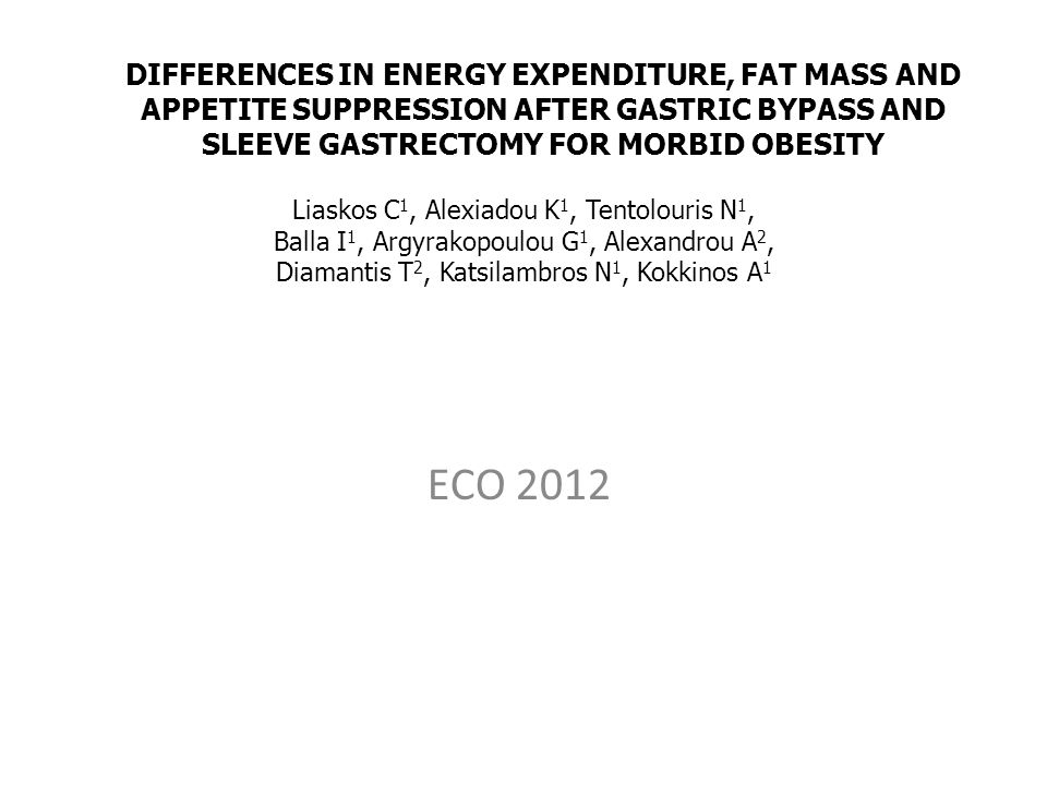 ECO 2012 DIFFERENCES IN ENERGY EXPENDITURE, FAT MASS AND APPETITE SUPPRESSION AFTER GASTRIC BYPASS AND SLEEVE GASTRECTOMY FOR MORBID OBESITY Liaskos C 1, Alexiadou K 1, Tentolouris N 1, Balla I 1, Argyrakopoulou G 1, Alexandrou A 2, Diamantis T 2, Katsilambros N 1, Kokkinos A 1