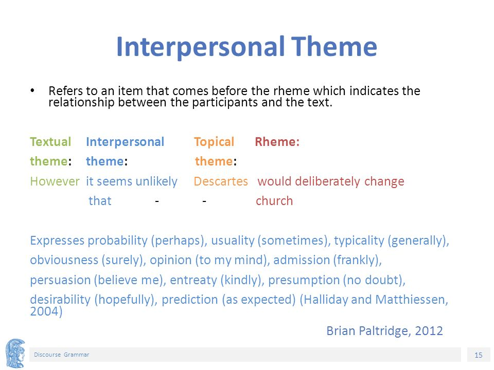 15 Discourse Grammar Interpersonal Theme Refers to an item that comes before the rheme which indicates the relationship between the participants and the text.