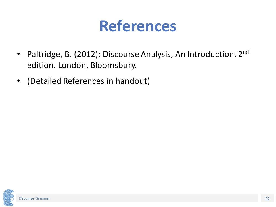 22 Discourse Grammar References Paltridge, B. (2012): Discourse Analysis, An Introduction.