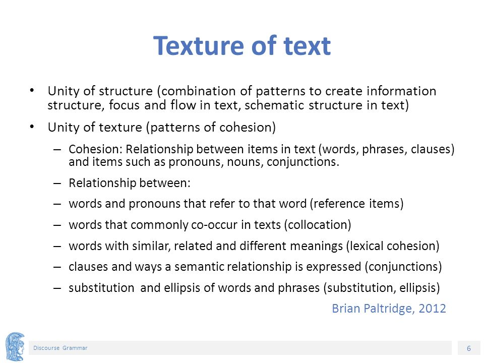 6 Discourse Grammar Texture of text Unity of structure (combination of patterns to create information structure, focus and flow in text, schematic structure in text) Unity of texture (patterns of cohesion) – Cohesion: Relationship between items in text (words, phrases, clauses) and items such as pronouns, nouns, conjunctions.