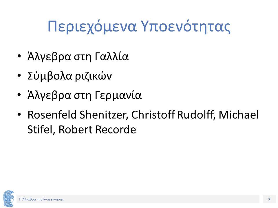 3 Η Άλγεβρα της Αναγέννησης Περιεχόμενα Υποενότητας Άλγεβρα στη Γαλλία Σύμβολα ριζικών Άλγεβρα στη Γερμανία Rosenfeld Shenitzer, Christoff Rudolff, Michael Stifel, Robert Recorde