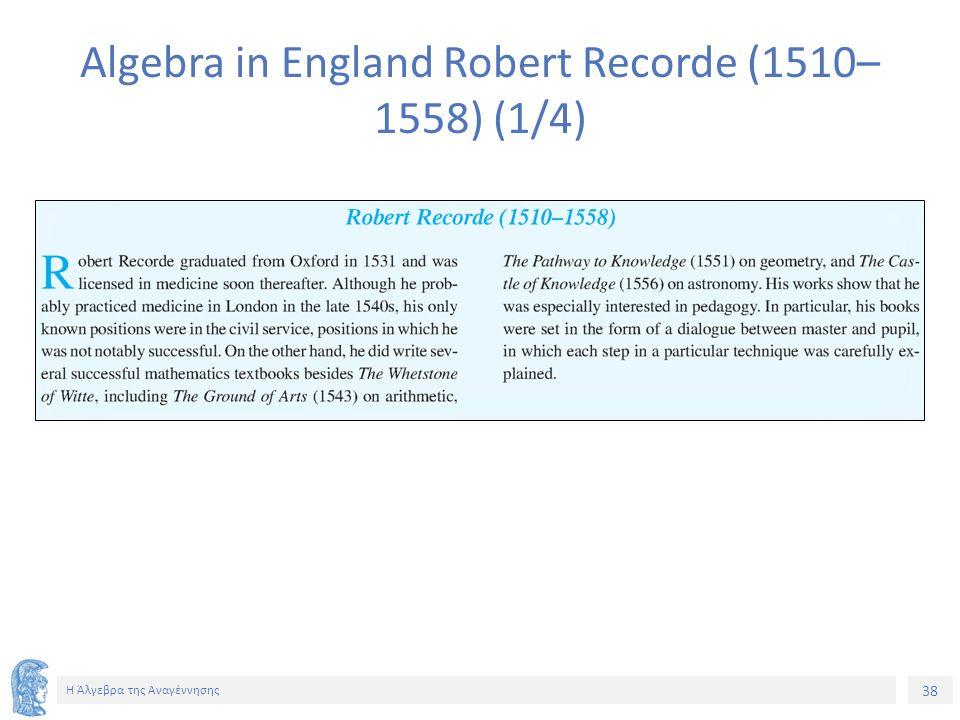 38 Η Άλγεβρα της Αναγέννησης Algebra in England Robert Recorde (1510– 1558) (1/4)