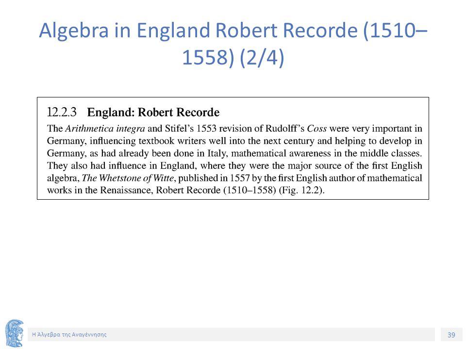 39 Η Άλγεβρα της Αναγέννησης Algebra in England Robert Recorde (1510– 1558) (2/4)