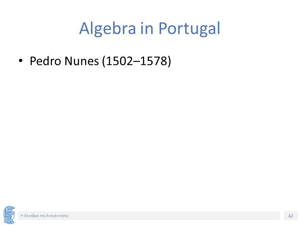 42 Η Άλγεβρα της Αναγέννησης Algebra in Portugal Pedro Nunes (1502–1578)