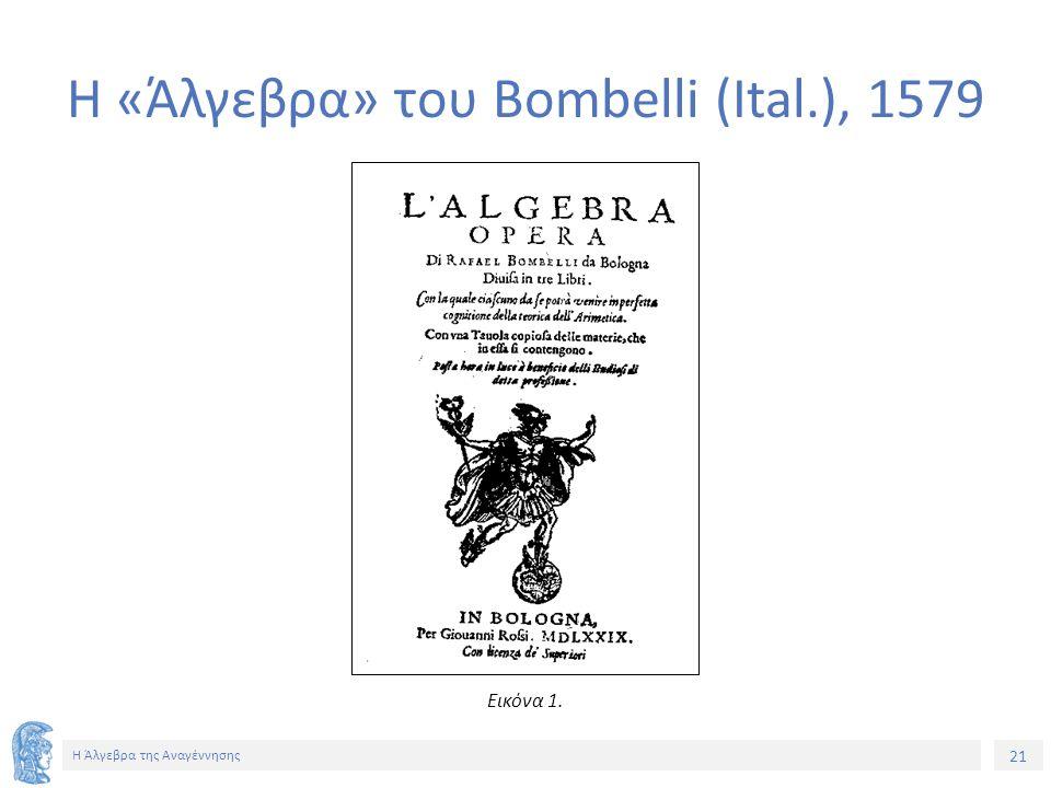 21 Η Άλγεβρα της Αναγέννησης Η «Άλγεβρα» του Bombelli (Ital.), 1579 Εικόνα 1.