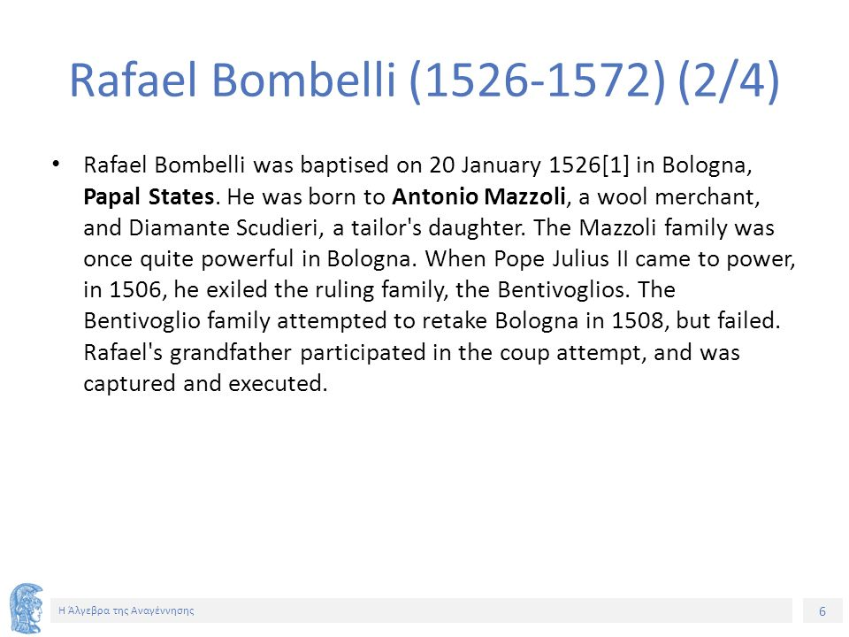 6 Η Άλγεβρα της Αναγέννησης Rafael Bombelli (1526-1572) (2/4) Rafael Bombelli was baptised on 20 January 1526[1] in Bologna, Papal States. He was born