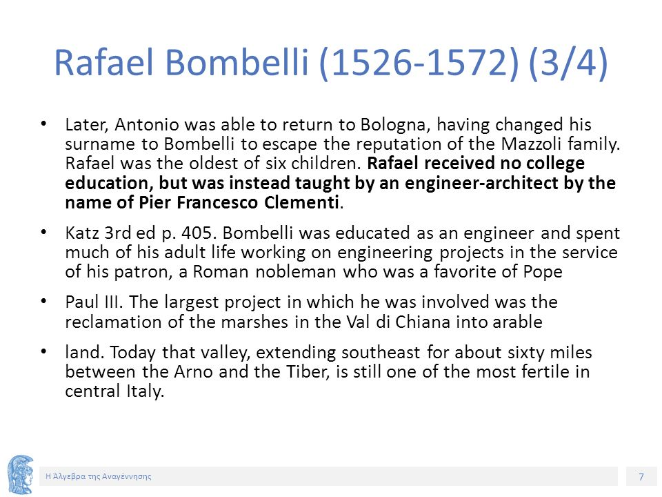 7 Η Άλγεβρα της Αναγέννησης Rafael Bombelli (1526-1572) (3/4) Later, Antonio was able to return to Bologna, having changed his surname to Bombelli to