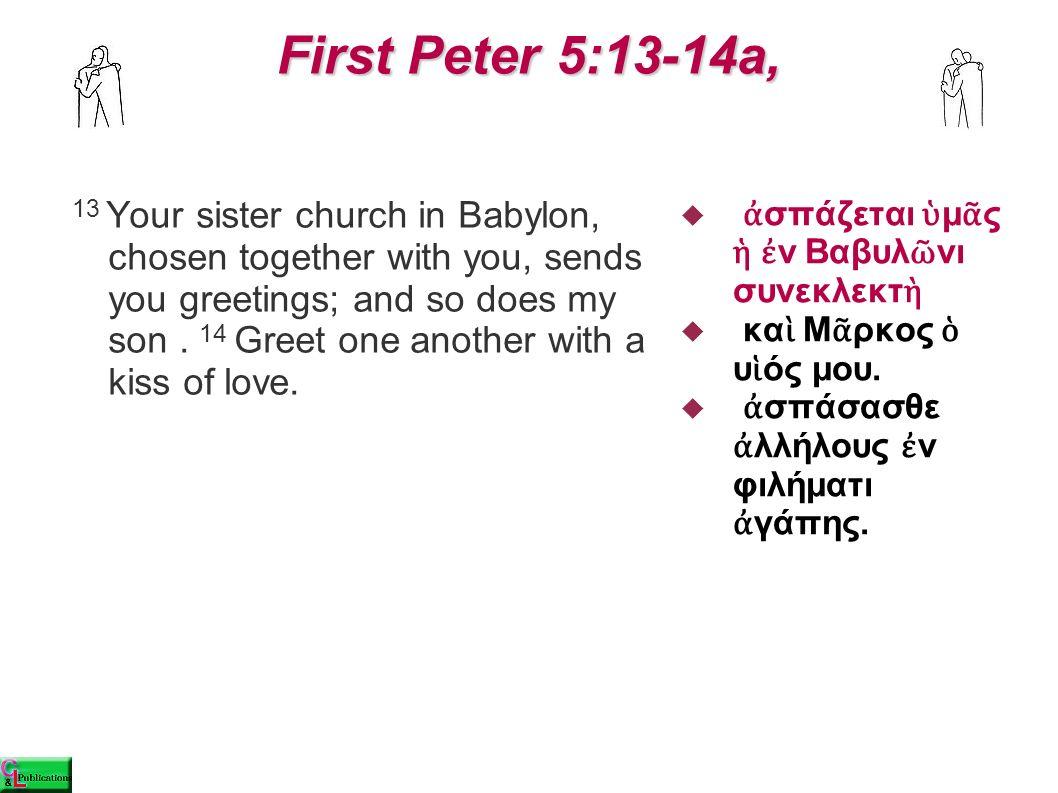 First Peter 5:13-14a, First Peter 5:13-14a,  ἀ σπάζεται ὑ μ ᾶ ς ἡ ἐ ν Βαβυλ ῶ νι συνεκλεκτ ὴ  κα ὶ Μ ᾶ ρκος ὁ υ ἱ ός μου.