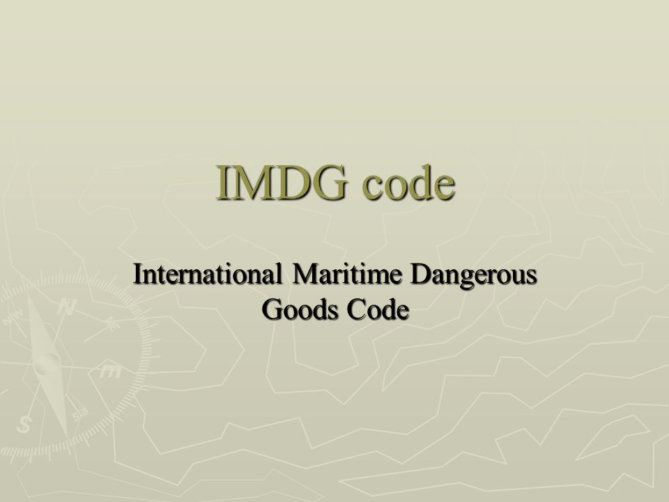 Objectives ► Explain the dangerous goods classification ► Recognize the IMDG labels ► Name the packing groups ► Name the proper documents ► Explain the DG cargo information flow ► Describe the stowage and segregation requirements ► Explain how to work with the IMDG code books.
