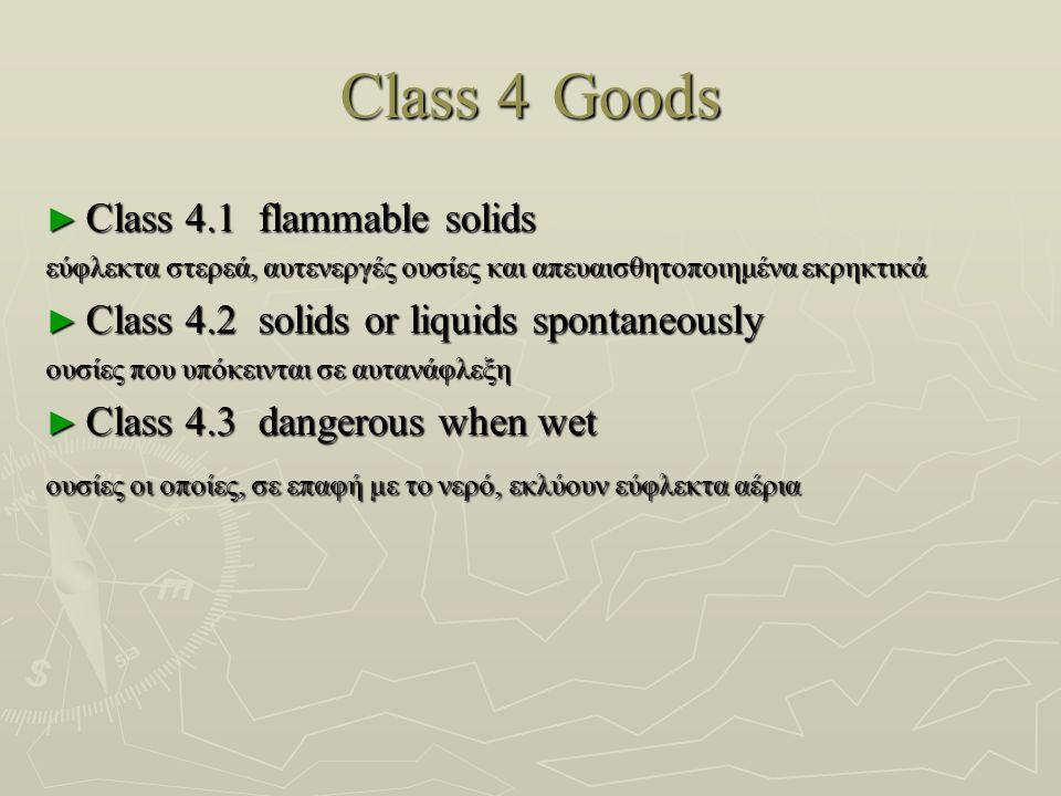 Class 4 Goods ► Class 4.1flammable solids εύφλεκτα στερεά, αυτενεργές ουσίες και απευαισθητοποιημένα εκρηκτικά εύφλεκτα στερεά, αυτενεργές ουσίες και απευαισθητοποιημένα εκρηκτικά ► Class 4.2solids or liquids spontaneously ουσίες που υπόκεινται σε αυτανάφλεξη ουσίες που υπόκεινται σε αυτανάφλεξη ► Class 4.3dangerous when wet ουσίες οι οποίες, σε επαφή με το νερό, εκλύουν εύφλεκτα αέρια ουσίες οι οποίες, σε επαφή με το νερό, εκλύουν εύφλεκτα αέρια
