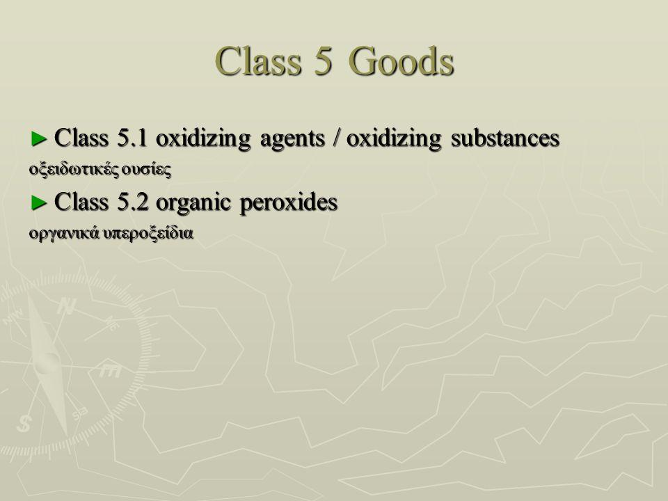 Class 5Goods ► Class 5.1 oxidizing agents / oxidizing substances οξειδωτικές ουσίες οξειδωτικές ουσίες ► Class 5.2 organic peroxides οργανικά υπεροξείδια οργανικά υπεροξείδια
