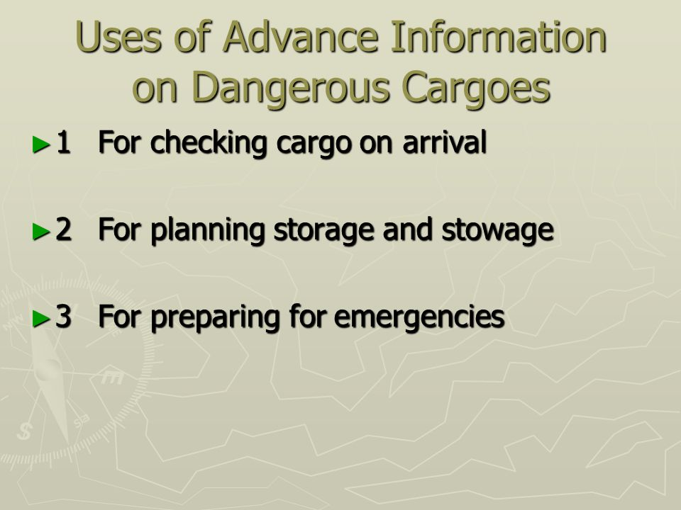 Uses of Advance Information on Dangerous Cargoes ► 1For checking cargo on arrival ► 2For planning storage and stowage ► 3For preparing for emergencies