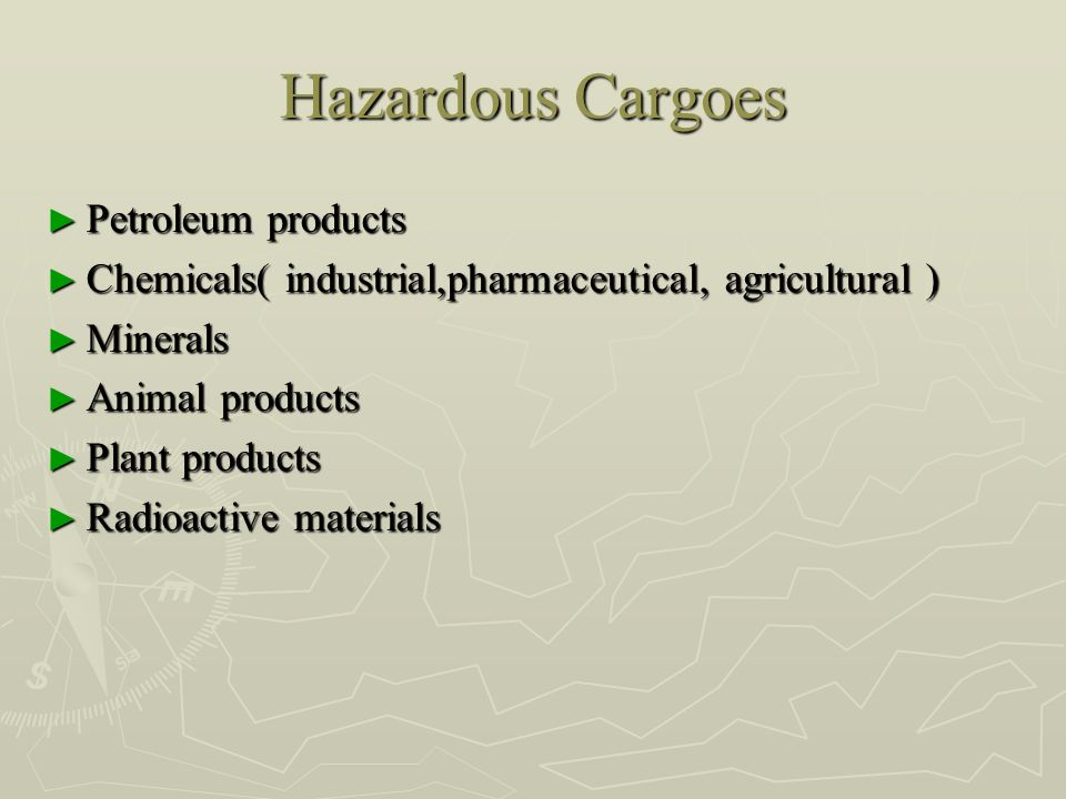 Hazardous Cargoes ► Petroleum products ► Chemicals( industrial,pharmaceutical, agricultural ) ► Minerals ► Animal products ► Plant products ► Radioact