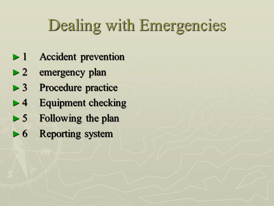 Dealing with Emergencies ► 1Accident prevention ► 2emergency plan ► 3Procedure practice ► 4Equipment checking ► 5Following the plan ► 6Reporting system