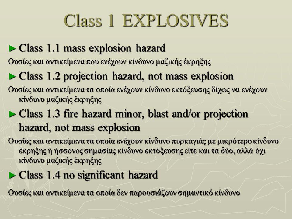 Class 1EXPLOSIVES ► Class 1.1 mass explosion hazard Ουσίες και αντικείμενα που ενέχουν κίνδυνο μαζικής έκρηξης Ουσίες και αντικείμενα που ενέχουν κίνδυνο μαζικής έκρηξης ► Class 1.2 projection hazard, not mass explosion Ουσίες και αντικείμενα τα οποία ενέχουν κίνδυνο εκτόξευσης δίχως να ενέχουν κίνδυνο μαζικής έκρηξης ► Class 1.3 fire hazard minor, blast and/or projection hazard, not mass explosion Ουσίες και αντικείμενα τα οποία ενέχουν κίνδυνο πυρκαγιάς με μικρότερο κίνδυνο έκρηξης ή ήσσονος σημασίας κίνδυνο εκτόξευσης είτε και τα δύο, αλλά όχι κίνδυνο μαζικής έκρηξης Ουσίες και αντικείμενα τα οποία ενέχουν κίνδυνο πυρκαγιάς με μικρότερο κίνδυνο έκρηξης ή ήσσονος σημασίας κίνδυνο εκτόξευσης είτε και τα δύο, αλλά όχι κίνδυνο μαζικής έκρηξης ► Class 1.4 no significant hazard Ουσίες και αντικείμενα τα οποία δεν παρουσιάζουν σημαντικό κίνδυνο Ουσίες και αντικείμενα τα οποία δεν παρουσιάζουν σημαντικό κίνδυνο