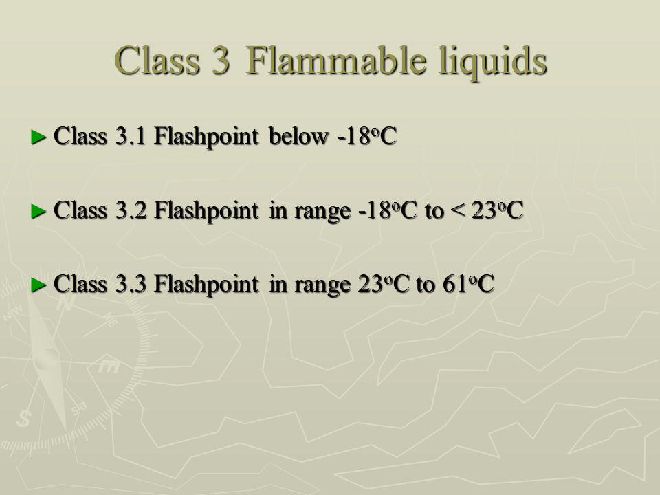 Class 3Flammable liquids ► Class 3.1 Flashpoint below -18 o C ► Class 3.2 Flashpoint in range -18 o C to < 23 o C ► Class 3.3 Flashpoint in range 23 o C to 61 o C