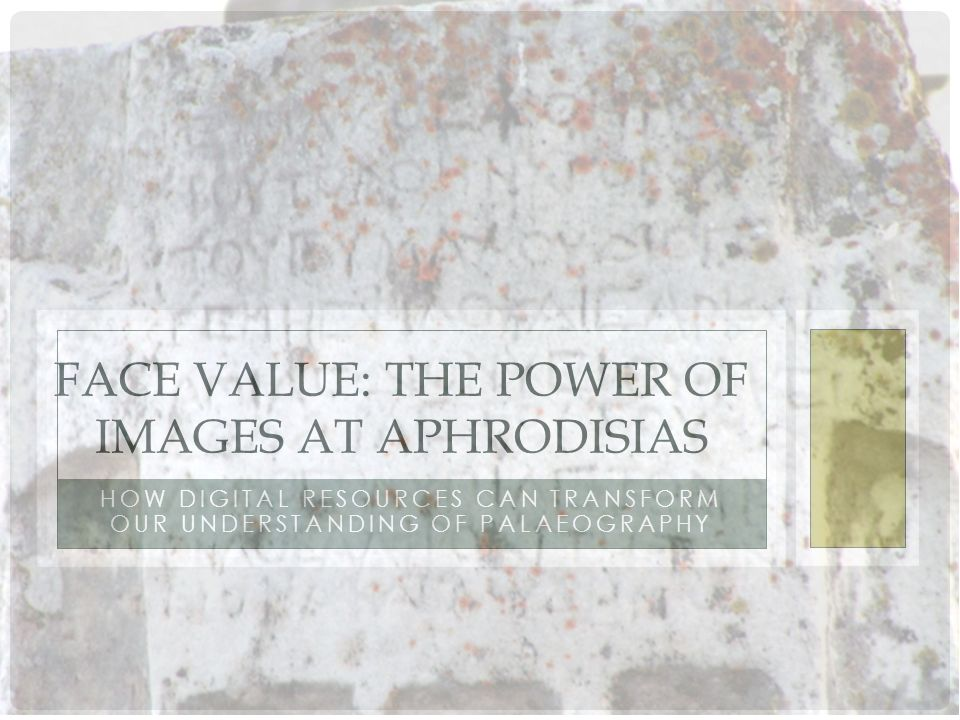 HOW DIGITAL RESOURCES CAN TRANSFORM OUR UNDERSTANDING OF PALAEOGRAPHY FACE VALUE: THE POWER OF IMAGES AT APHRODISIAS