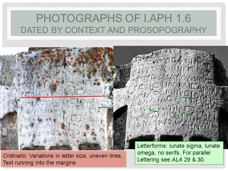 PHOTOGRAPHS OF I.APH 1.6 DATED BY CONTEXT AND PROSOPOGRAPHY Letterforms: lunate sigma, lunate omega, no serifs. For parallel Lettering see ALA 29 & 30
