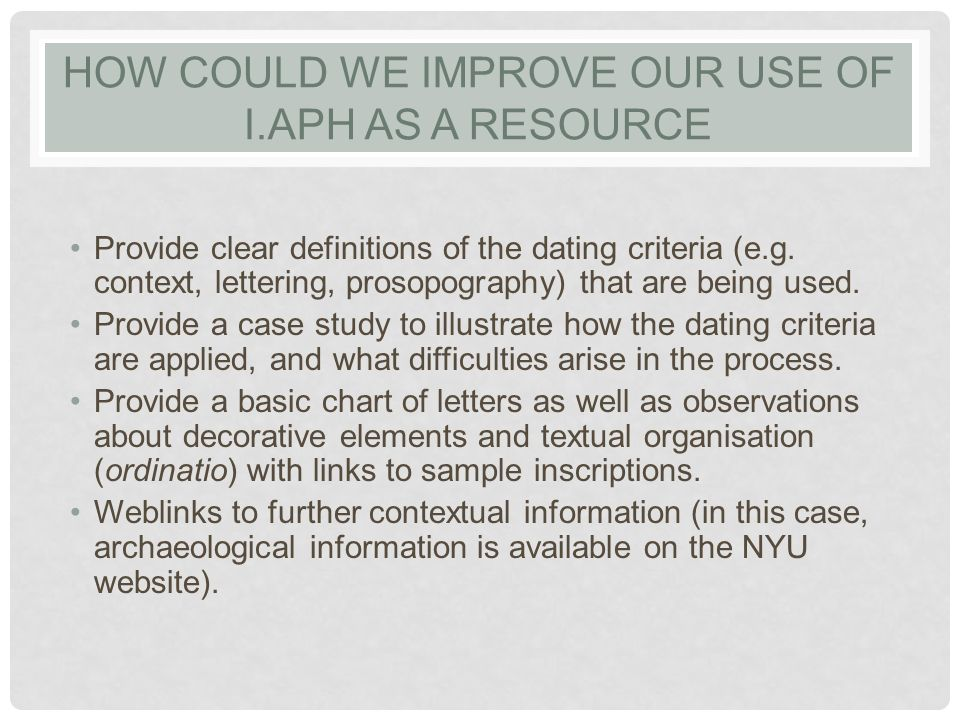 HOW COULD WE IMPROVE OUR USE OF I.APH AS A RESOURCE Provide clear definitions of the dating criteria (e.g.