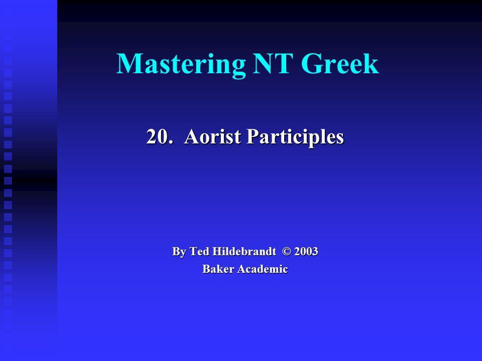 Mastering NT Greek 20. Aorist Participles By Ted Hildebrandt © 2003 Baker Academic