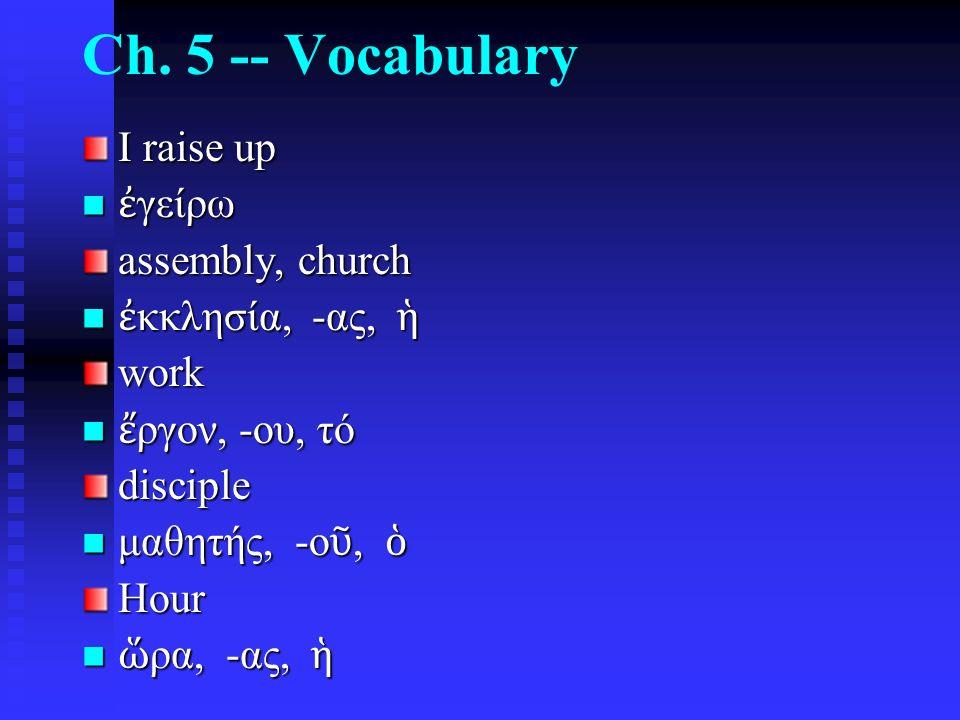 Ch. 5 -- Vocabulary I raise up ἐ γείρω ἐ γείρω assembly, church ἐ κκλησία, -ας, ἡ ἐ κκλησία, -ας, ἡwork ἔ ργον, -ου, τό ἔ ργον, -ου, τόdisciple μαθητή