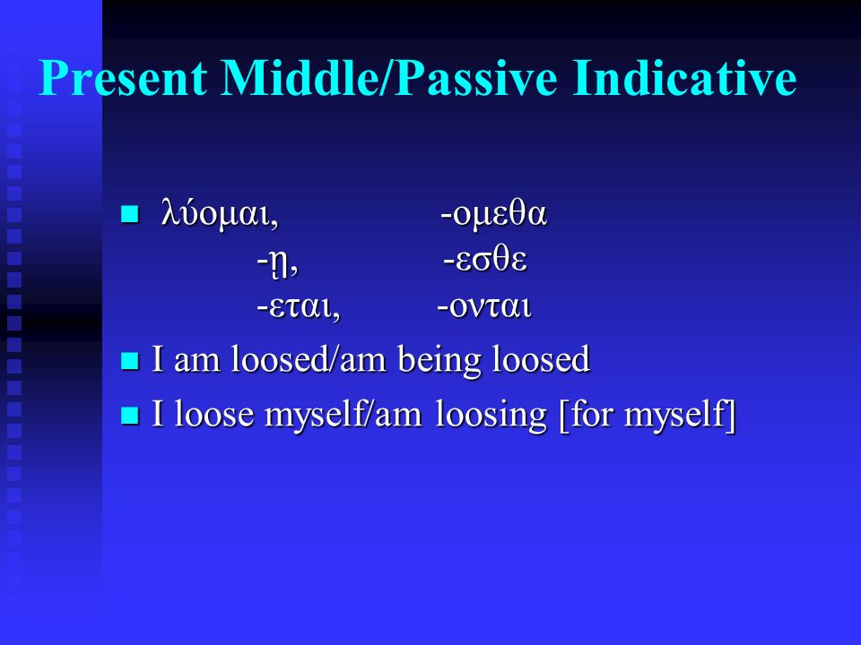 Present Middle/Passive Indicative λύομαι, -ομεθα - ῃ, -εσθε -εται, -ονται λύομαι, -ομεθα - ῃ, -εσθε -εται, -ονται I am loosed/am being loosed I am loosed/am being loosed I loose myself/am loosing [for myself] I loose myself/am loosing [for myself]