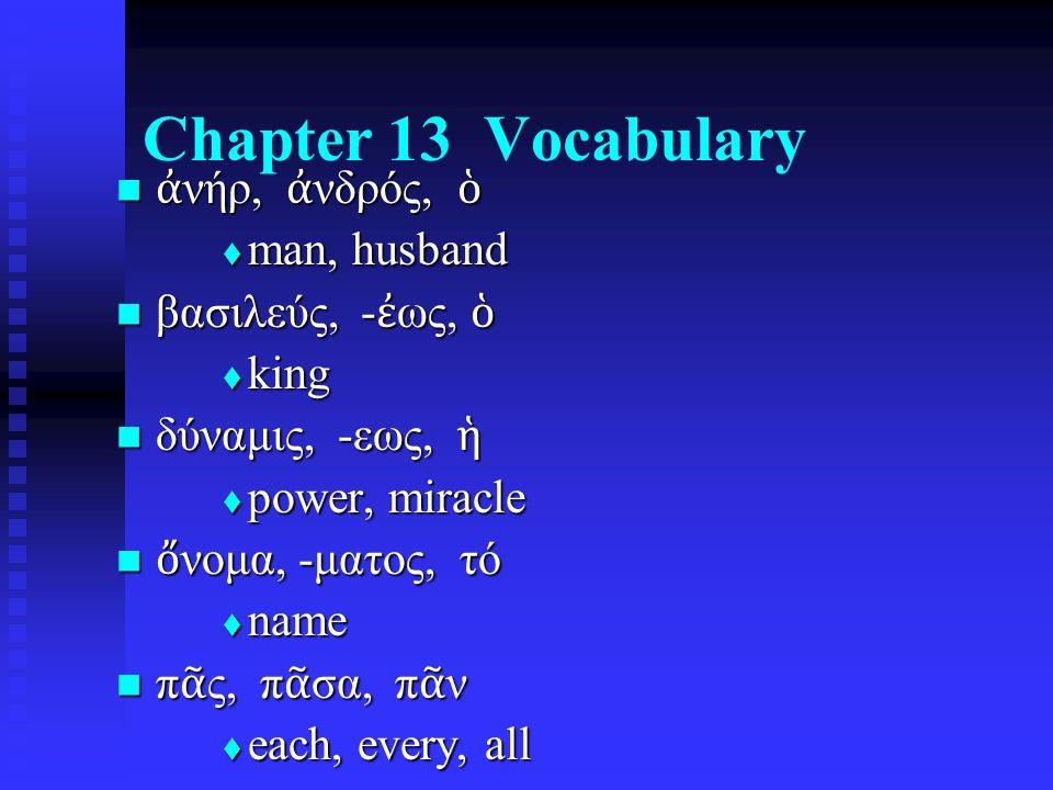 Chapter 13 Vocabulary ἀ νήρ, ἀ νδρός, ὁ ἀ νήρ, ἀ νδρός, ὁ  man, husband βασιλεύς, - ἐ ως, ὁ βασιλεύς, - ἐ ως, ὁ  king δύναμις, -εως, ἡ δύναμις, -εως
