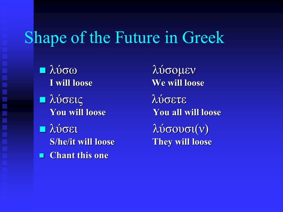 Shape of the Future in Greek λύσω λύσομεν I will loose We will loose λύσω λύσομεν I will loose We will loose λύσεις λύσετε You will loose You all will