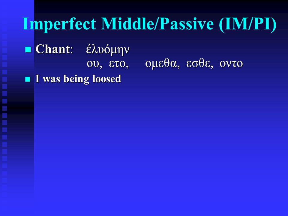 Imperfect Middle/Passive (IM/PI) Chant: ἐ λυόμην ου, ετο, ομεθα, εσθε, οντο Chant: ἐ λυόμην ου, ετο, ομεθα, εσθε, οντο I was being loosed I was being