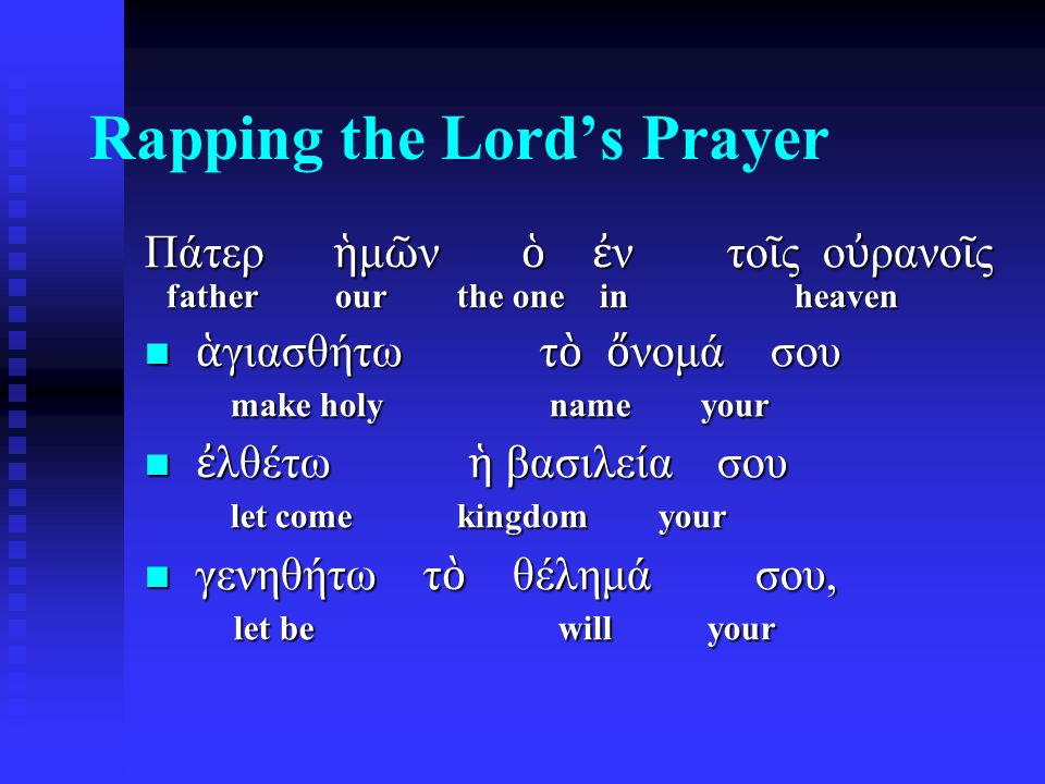 Rapping the Lord's Prayer ὡ ς ἐ ν ο ὐ ραν ῷ κα ὶ ἐ π ὶ γ ῆ ς· as in heaven also on earth ὡ ς ἐ ν ο ὐ ραν ῷ κα ὶ ἐ π ὶ γ ῆ ς· as in heaven also on earth τ ὸ ν ἄ ρτον ἥ μ ῶ ν τ ὸ ν the bread our τ ὸ ν ἄ ρτον ἥ μ ῶ ν τ ὸ ν the bread our ἐ πιούσιον δ ὸ ς ἡ μ ῖ ν σήμερον· daily give us today ἐ πιούσιον δ ὸ ς ἡ μ ῖ ν σήμερον· daily give us today