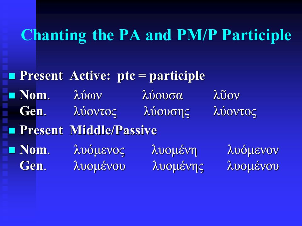 Chanting the PA and PM/P Participle Present Active: ptc = participle Present Active: ptc = participle Nom. λύων λύουσα λ ῦ ον Gen. λύοντος λύουσης λύο