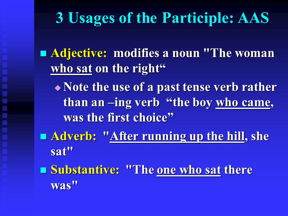 3 Usages of the Participle: AAS Adjective: modifies a noun The woman who sat on the right Adjective: modifies a noun The woman who sat on the right  Note the use of a past tense verb rather than an –ing verb the boy who came, was the first choice Adverb: After running up the hill, she sat Adverb: After running up the hill, she sat Substantive: The one who sat there was Substantive: The one who sat there was