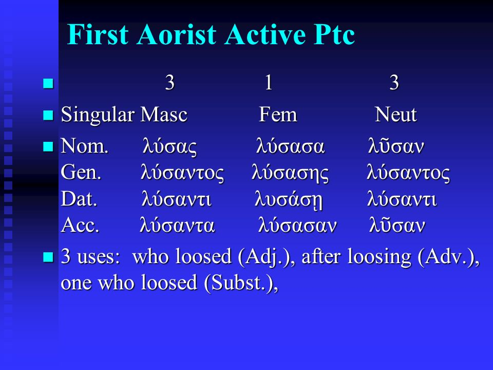 First Aorist Active Ptc 3 1 3 3 1 3 Singular Masc Fem Neut Singular Masc Fem Neut Nom. λύσας λύσασα λ ῦ σαν Gen. λύσαντος λύσασης λύσαντος Dat. λύσαντ