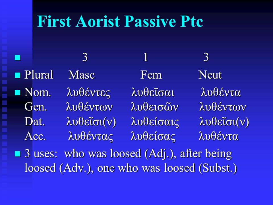 First Aorist Passive Ptc 3 1 3 3 1 3 Plural Masc Fem Neut Plural Masc Fem Neut Nom. λυθέντες λυθε ῖ σαι λυθέντα Gen. λυθέντων λυθεισ ῶ ν λυθέντων Dat.