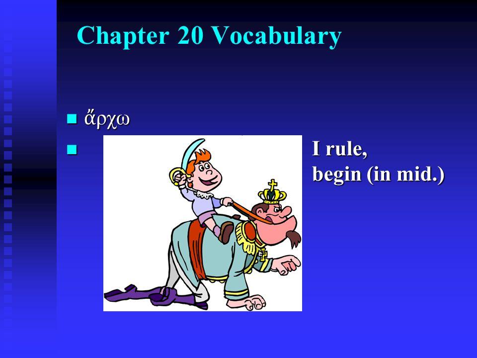 Chapter 20 Vocabulary ἄ ρχω ἄ ρχω I rule, begin (in mid.) I rule, begin (in mid.)