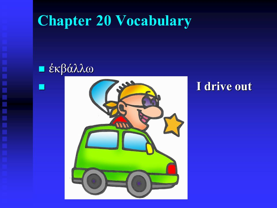 Chapter 20 Vocabulary ἐ κβάλλω ἐ κβάλλω I drive out I drive out