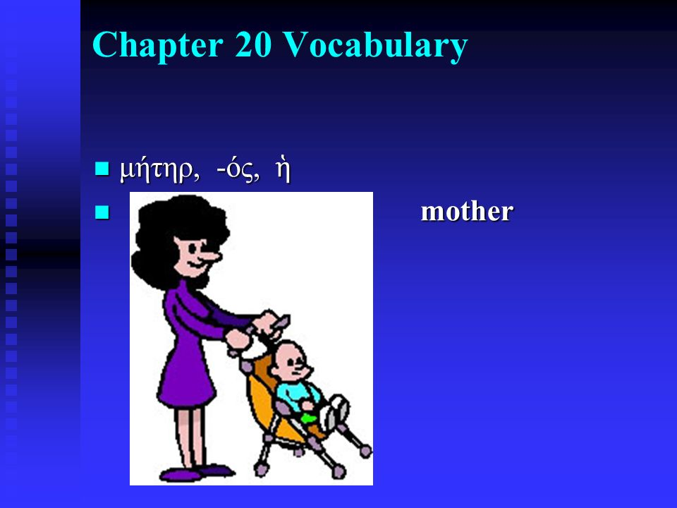 Chapter 20 Vocabulary μήτηρ, -ός, ἡ μήτηρ, -ός, ἡ mother mother