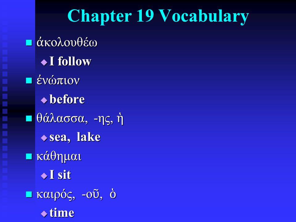 Chapter 19 Vocabulary ἀ κολουθέω ἀ κολουθέω  I follow ἐ νώπιον ἐ νώπιον  before θάλασσα, -ης, ἡ θάλασσα, -ης, ἡ  sea, lake κάθημαι κάθημαι  I sit