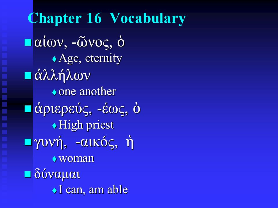 Chapter 16 Vocabulary α ἰ ων, - ῶ νος, ὁ α ἰ ων, - ῶ νος, ὁ  Age, eternity ἀ λλήλων ἀ λλήλων  one another ἀ ριερεύς, -έως, ὁ ἀ ριερεύς, -έως, ὁ  High priest γυνή, -αικός, ἡ γυνή, -αικός, ἡ  woman δύναμαι δύναμαι  I can, am able